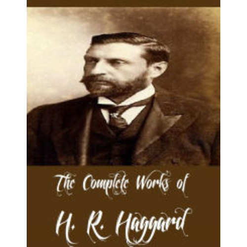 The Complete Works of H. R. Haggard (54 Complete Works of H. R. Haggard Including Allan Quatermain, Ayesha, King Solomon's Mines, She, She and Allan, Allan and the Holy Flower, Cleopatra, Montezuma's Daughter, The Ivory Child, Beatrice And More)