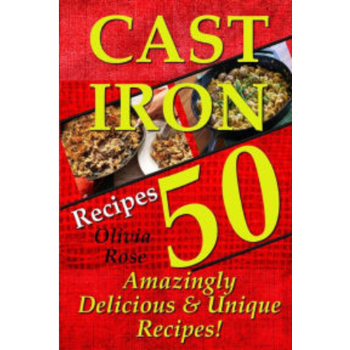 Cast Iron Recipes - 50 Amazingly Delicious & Unique Recipes