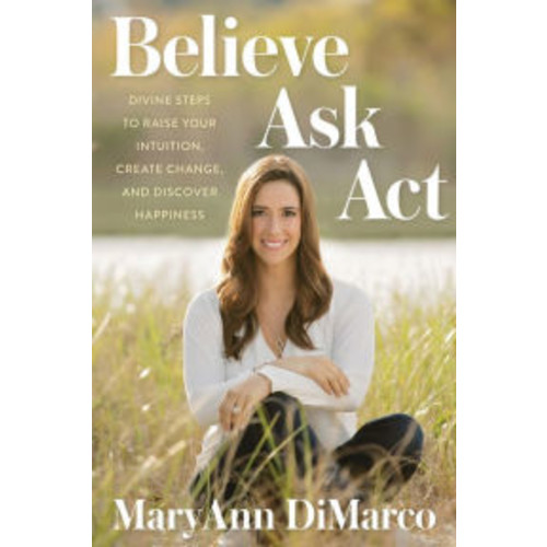 Believe, Ask, Act: Divine Steps to Raise Your Intuition, Create Change, and Discover Happiness