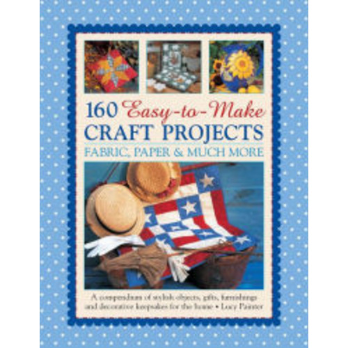 160 Easy-to-Make Craft Projects: Paper, Fabric & Much More: A Compendium Of Stylish Objects, Gifts, Furnishings And Decorative Keepsakes For The Home