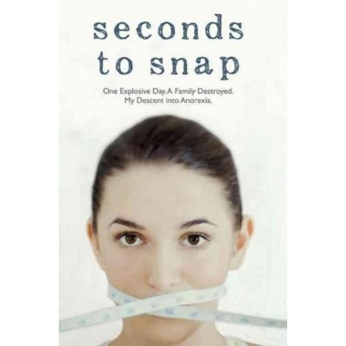 Seconds to Snap : One Explosive Day. A Family Destroyed. My Descent into Anorexia.