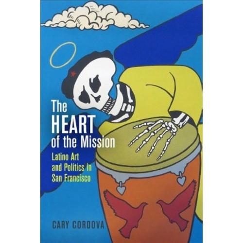 Heart of the Mission : Latino Art and Politics in San Francisco (Hardcover) (Cary Cordova)