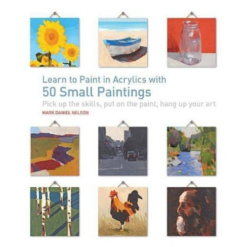 Learn to Paint in Acrylics with 50 Small Paintings : Pick Up the Skills * Put on the Paint * Hang Up Your Art