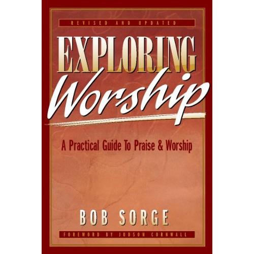 Exploring Worship: A Practical Guide to Praise & Worship