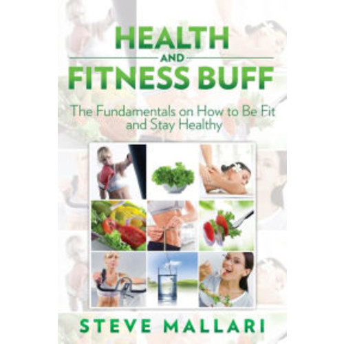Health and Fitness Buff: The Fundamentals on How to Be Fit and Stay Healthy