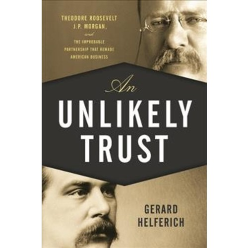 Unlikely Trust : Theodore Roosevelt, J. P. Morgan, and the Improbable Partnership That Remade American