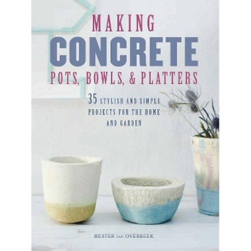 Making Concrete Pots, Bowls, & Platters : 35 Stylish and Simple Projects for the Home and Garden