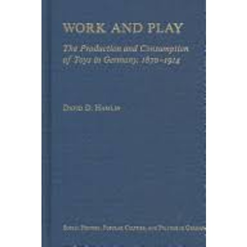 Work and Play: The Production and Consumption of Toys in Germany, 1870-1914 [Book]