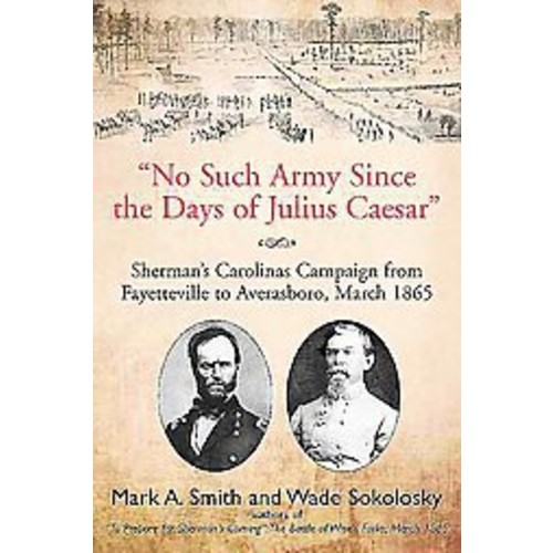 No Such Army Since the Days of Julius Caesar: Sherman's Carolinas Campaign from Fayetteville to Averasboro, March... (Hardcover)