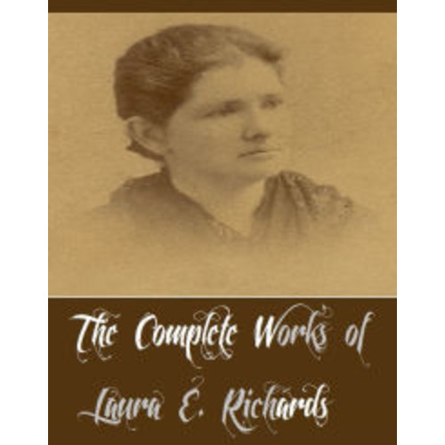 The Complete Works of Laura E. Richards (24 Complete Works of Laura E. Richards Including Captain January, Fernley House, Five Mice in a Mouse-trap, Geoffrey Strong, Hildegarde's Harvest, Queen Hildegarde, Rita, Rosin the Beau, Some Say, And More)