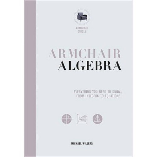 Armchair Algebra : Everything You Need to Know, from Integers to Equations (Hardcover) (Michael Willers)