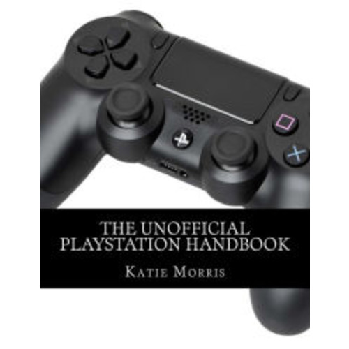 The Unofficial PlayStation Handbook: A Guide to Using PlayStation 4, PlayStation TV, and PlayStation 3