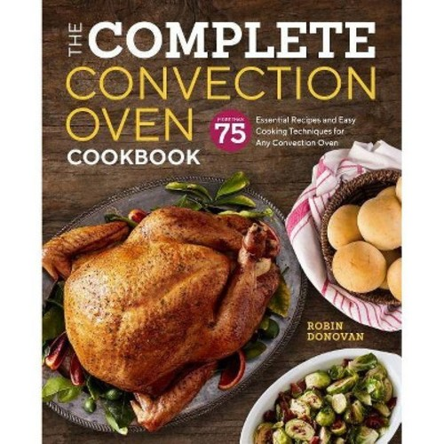 Complete Convection Oven Cookbook : More Than 75 Essential Recipes and Easy Cooking Techniques for Any
