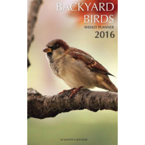 Backyard Birds Weekly Planner 2016: 16 Month Calendar