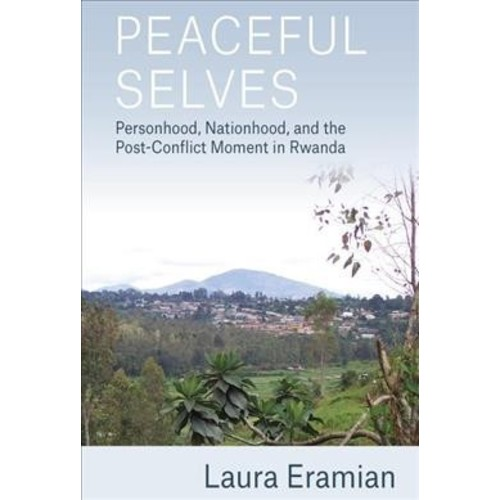 Peaceful Selves : Personhood, Nationhood, and the Post-Conflict Moment in Rwanda (Hardcover) (Laura