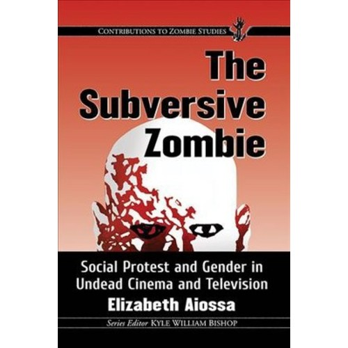 Subversive Zombie : Social Protest and Gender in Undead Cinema and Television - by Elizabeth Aiossa