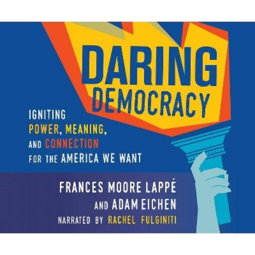 Daring Democracy : Igniting Power, Meaning, and Connection for the America We Want (Unabridged)