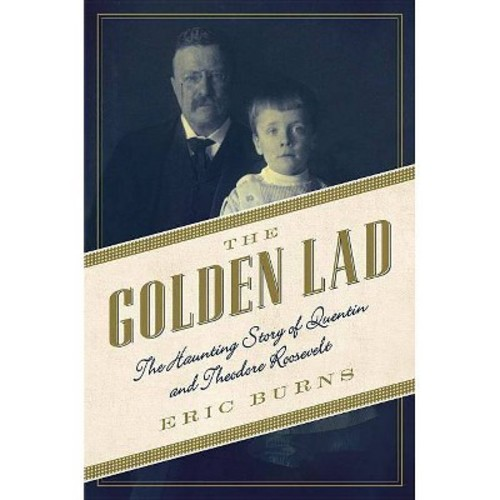 Golden Lad : The Haunting Story of Quentin and Theodore Roosevelt (Reprint) (Paperback) (Eric Burns)