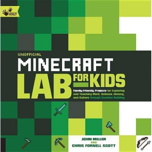 Unofficial Minecraft Lab for Kids : Family-Friendly Projects for Exploring and Teaching Math, Science, History, and Culture Through Creative Building