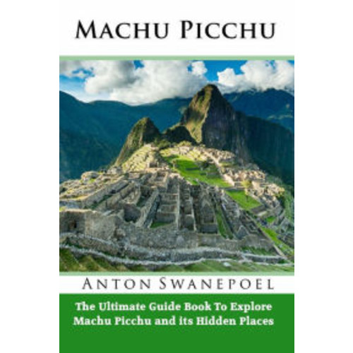 Machu Picchu: The Ultimate Guide To Exploring Machu Picchu and its Hidden Attractions