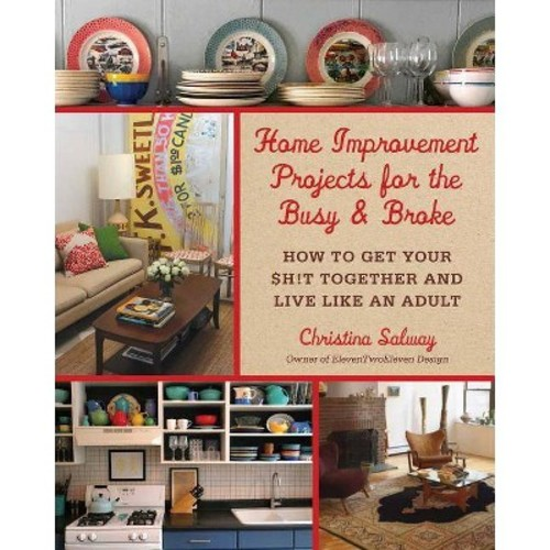 Home Improvement Projects for the Busy & Broke: How to Get Your $h!t Together and Live Like an Adult (Hardcover)