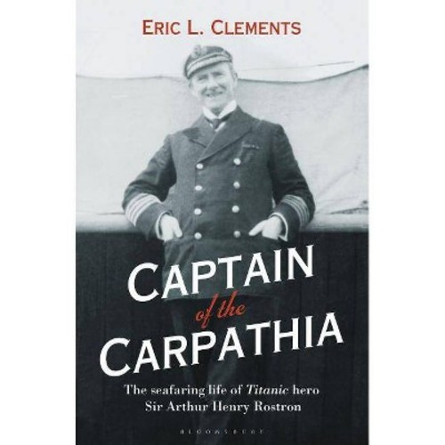 Captain of the Carpathia: The Seafaring Life of Titanic Hero Sir Arthur Henry Rostron