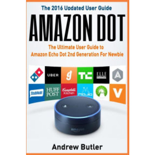 Amazon Echo: Dot:The Ultimate User Guide to Amazon Echo Dot 2nd Generation For Newbie (Amazon Echo Dot, user manual, Amazon Echo, tips and tricks, user guide)