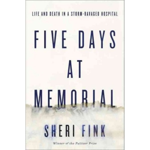 Five Days at Memorial: Life and Death in a Storm-Ravaged Hospital [Book]
