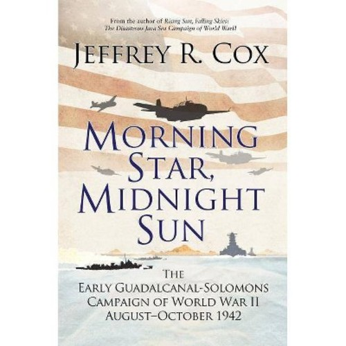 Morning Star, Midnight Sun : The Early Guadalcanal-Solomons Campaign of World War II August-October 1942
