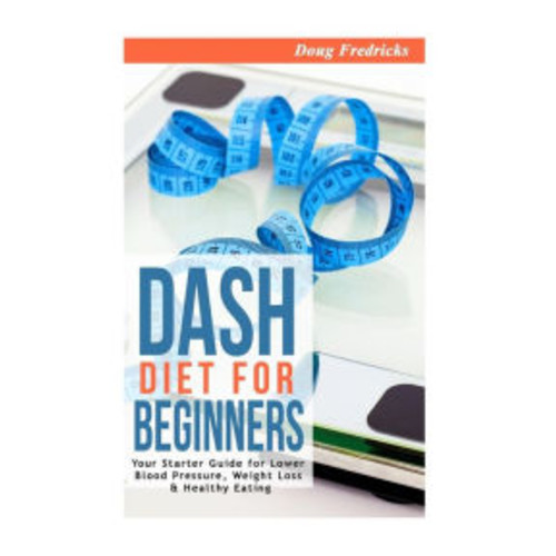 DASH Diet for Beginners: Your Starter Guide for Lower Blood Pressure, Weight Loss & Healthy Eating