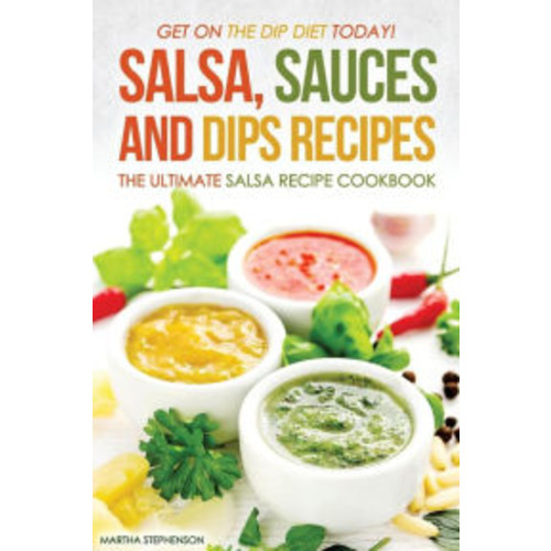 Salsa, Sauces and Dips Recipes - The Ultimate Salsa Recipe Cookbook: Get On The Dip Diet Today!
