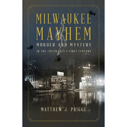 Milwaukee Mayhem : Murder and Mystery in the Cream City's First Century