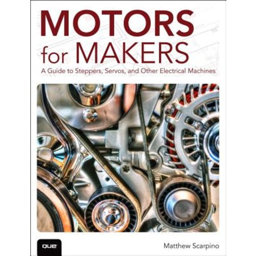 Motors for Makers: A Guide to Steppers, Servos, and Other Electrical Machines
