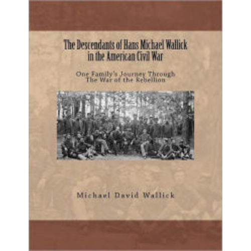 The Descendants of Hans Michael Wallick in the American Civil War: One Family's Journey Through the War of the Rebellion