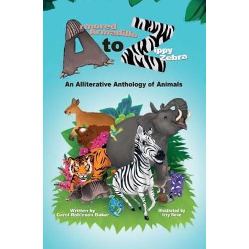 Armored Armadillo to Zippy Zebra: An Alliterative Anthology of Animals