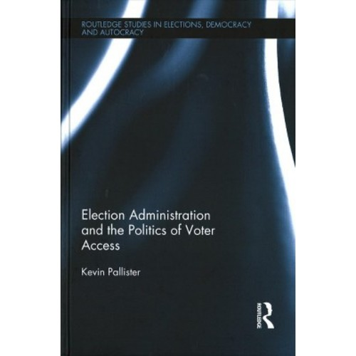 Election Administration and the Politics of Voter Access (Hardcover) (Kevin Pallister)