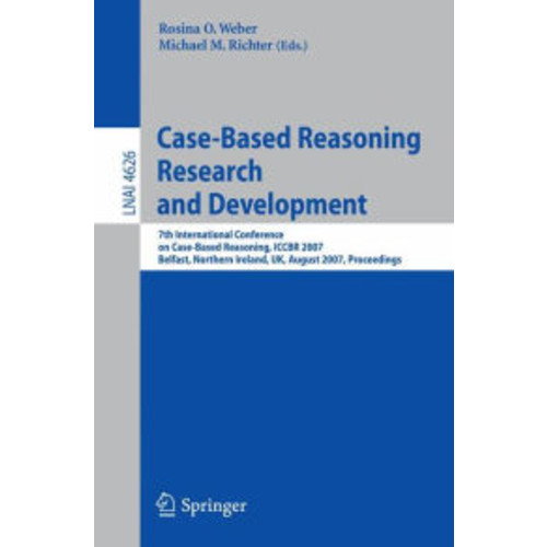 Case-Based Reasoning Research and Development: 7th International Conference on Case-Based Reasoning, ICCBR 2007 Belfast Northern Ireland, UK, August 13-16, 2007 Proceedings / Edition 1