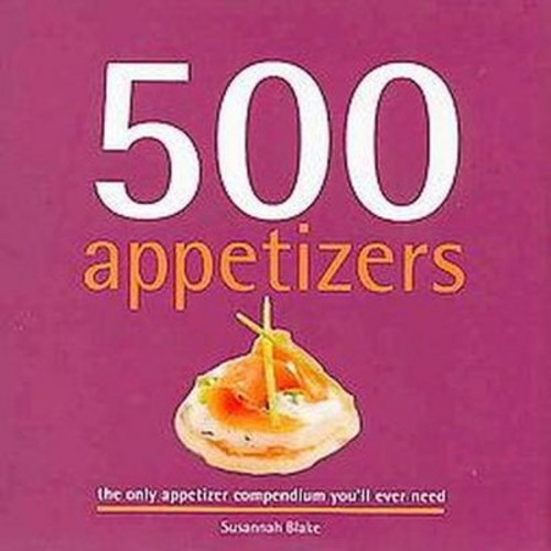 500 Appetizers: The Only Appetizer Compendium You'll Ever Need (500 Cooking (Sellers)) (500 Series Cookbooks)