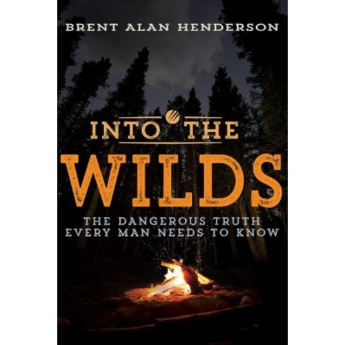 Into the Wilds : The Dangerous Truth Every Man Needs to Know (Paperback) (Brent Alan Henderson)