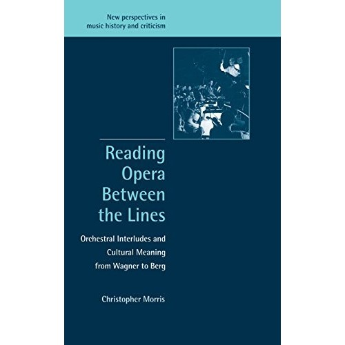 Reading Opera between the Lines: Orchestral Interludes and Cultural Meaning from Wagner to Berg (New Perspectives in Music History and Criticism)