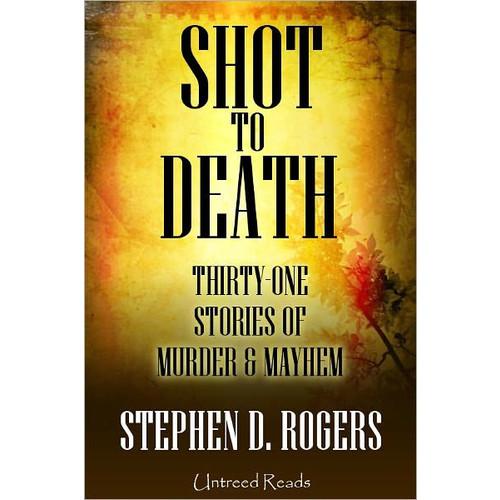 Shot to Death: Thirty One Tales of Murder & Mayhem
