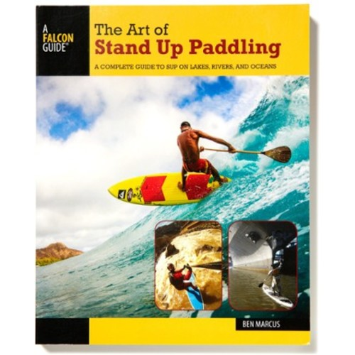 The Art of Stand Up Paddling: A Complete Guide to SUP on Lakes, Rivers and Oceans