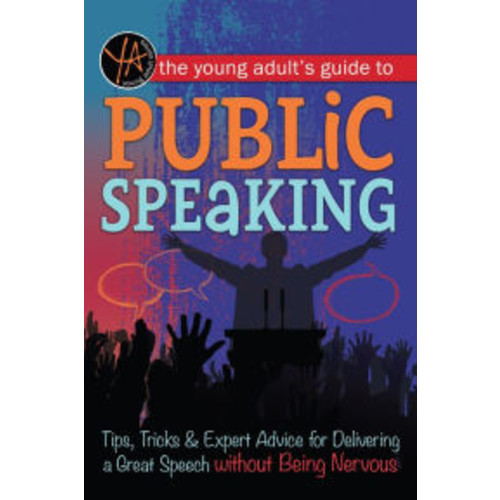 The Young Adult's Guide to Public Speaking: Tips, Tricks & Expert Advice for Delivering a Great Speech without Being Nervous