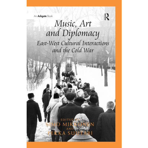 Music, Art and Diplomacy: East-West Cultural Interactions and the Cold War / Edition 1