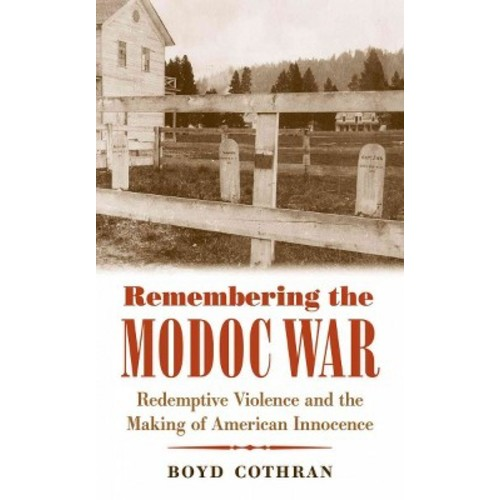 Remembering the Modoc War : Redemptive Violence and the Making of American Innocence (Reprint)