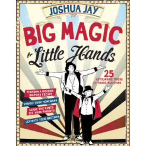 Big Magic for Little Hands: Levitate Your Brother, Vanish Your Homework, Perform a Houdini-Inspired Escape, Scare the Pants Off Your Parents, and 25 More Astounding Tricks for Young Magicians