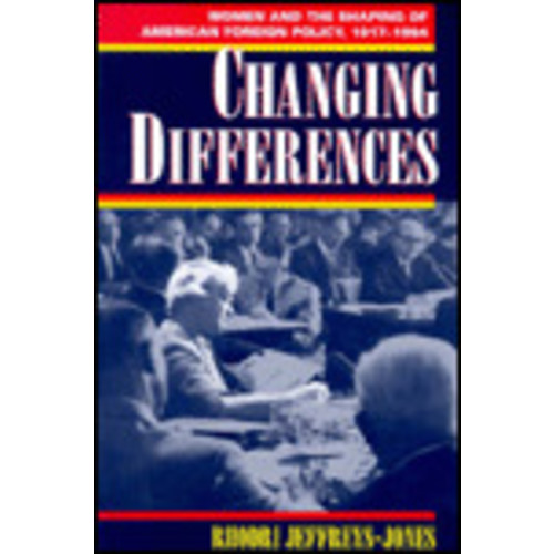 Changing Differences: Women and the Shaping of American Foreign Policy, 1917-1994