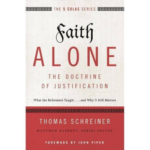 Faith Alone : The Doctrine of Justification; What the Reformers Taught and Why It Still Matters