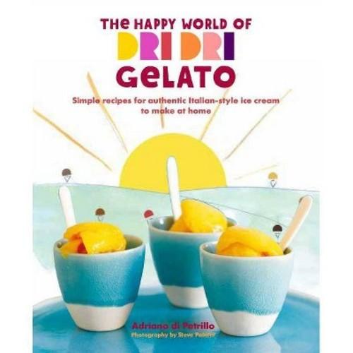 Happy World of Dri Dri Gelato : Simple Recipes for Authentic Italian-style Ice Cream to Make at Home