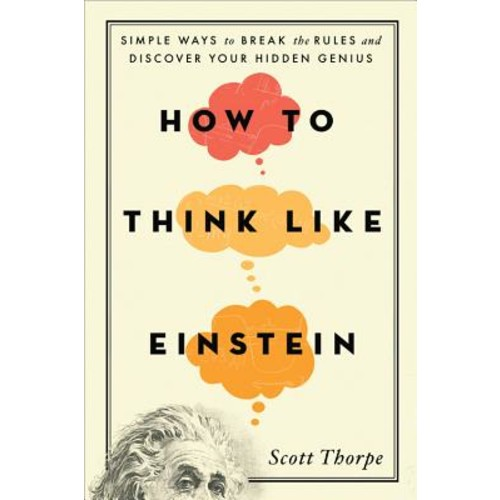 How to Think Like Einstein: Simple Ways to Break the Rules and Discover Your Hidden Genius